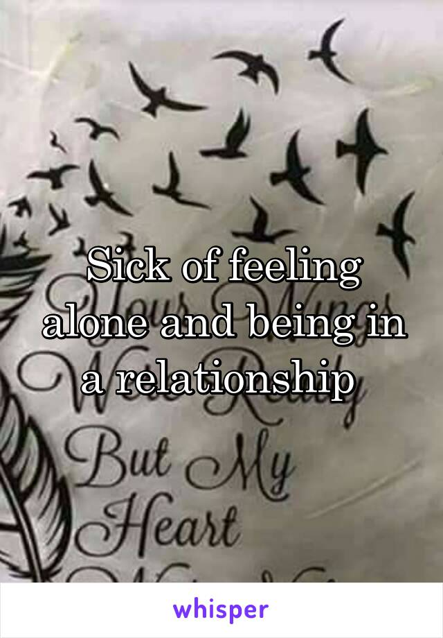 Sick of feeling alone and being in a relationship