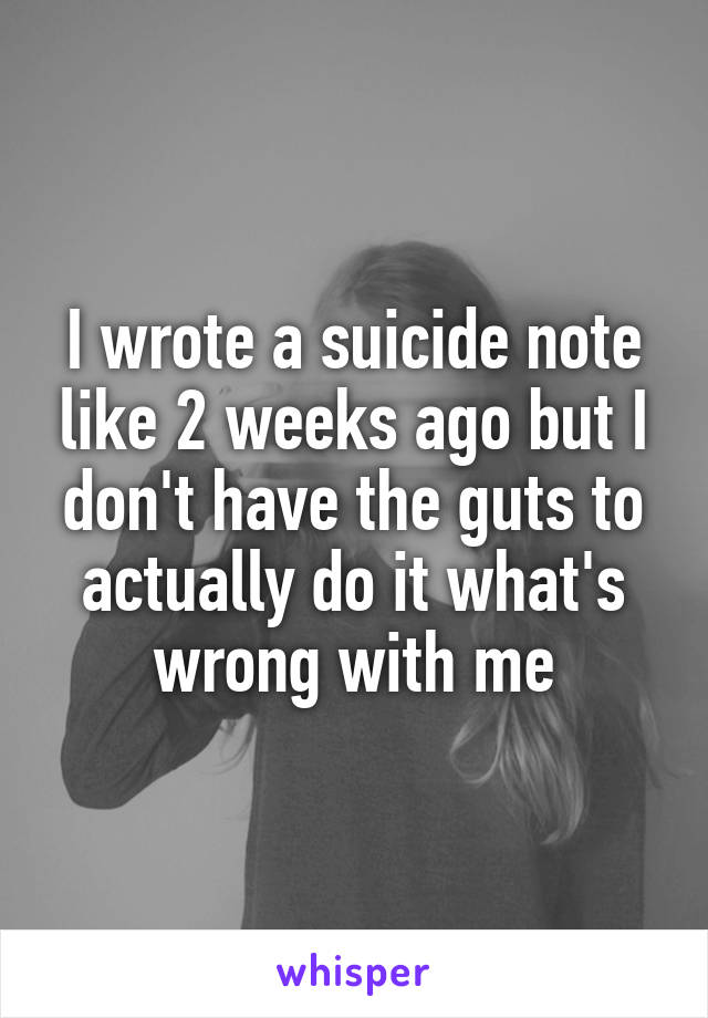 I wrote a suicide note like 2 weeks ago but I don't have the guts to actually do it what's wrong with me