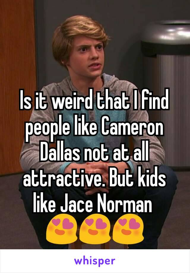 Is it weird that I find people like Cameron Dallas not at all attractive. But kids like Jace Norman  😍😍😍