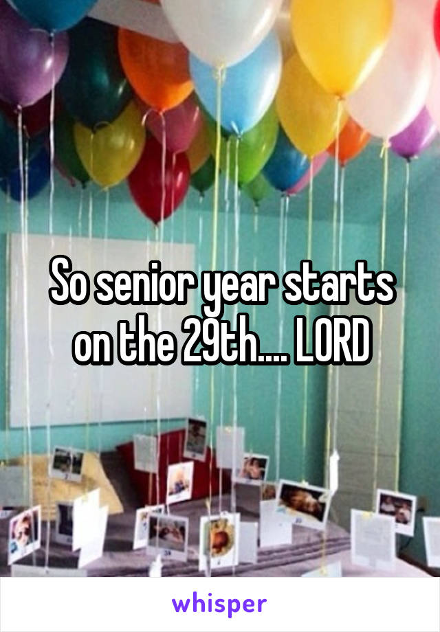 So senior year starts on the 29th.... LORD