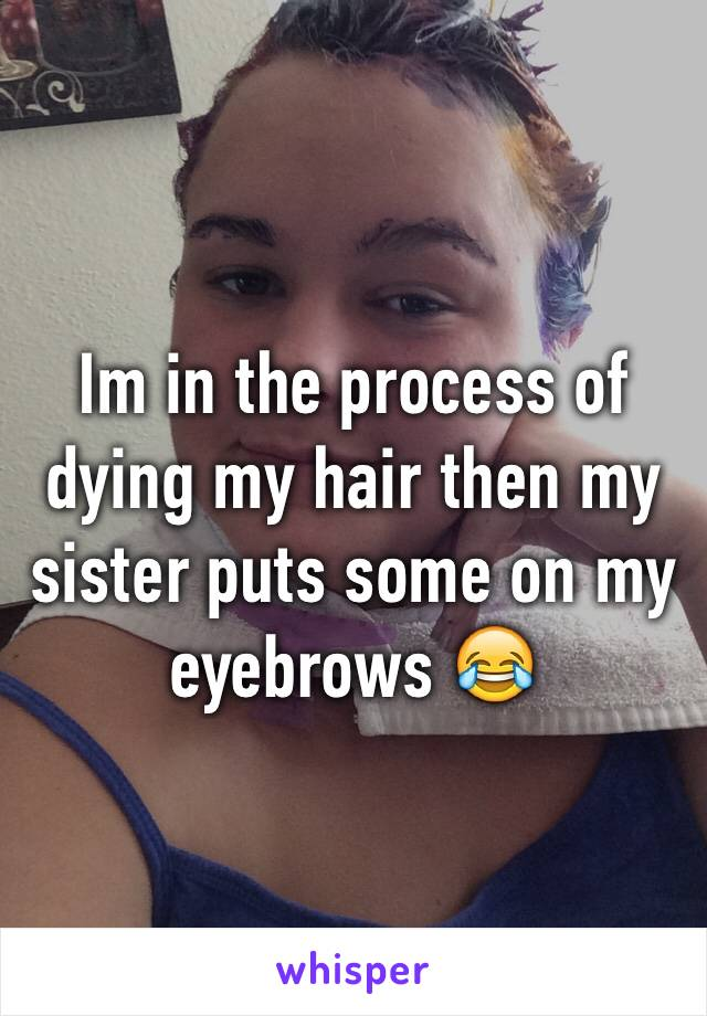 Im in the process of dying my hair then my sister puts some on my eyebrows 😂