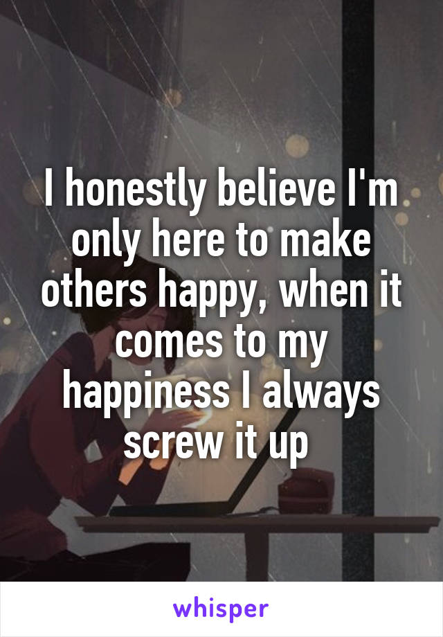 I honestly believe I'm only here to make others happy, when it comes to my happiness I always screw it up