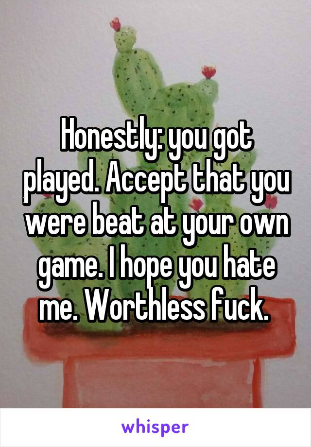 Honestly: you got played. Accept that you were beat at your own game. I hope you hate me. Worthless fuck.