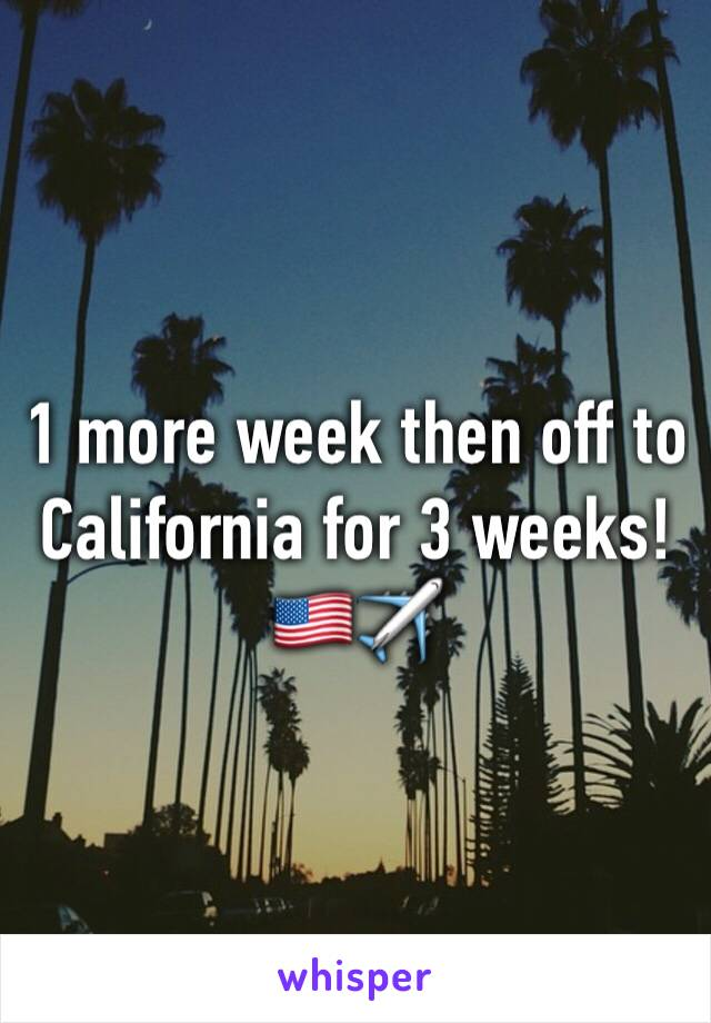 1 more week then off to California for 3 weeks! 🇺🇸✈️