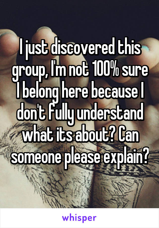 I just discovered this group, I'm not 100% sure I belong here because I don't fully understand what its about? Can someone please explain?