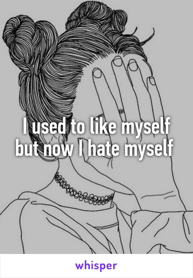 I used to like myself but now I hate myself