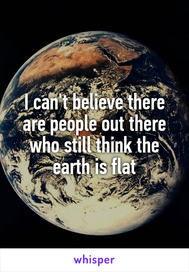 I can't believe there are people out there who still think the earth is flat