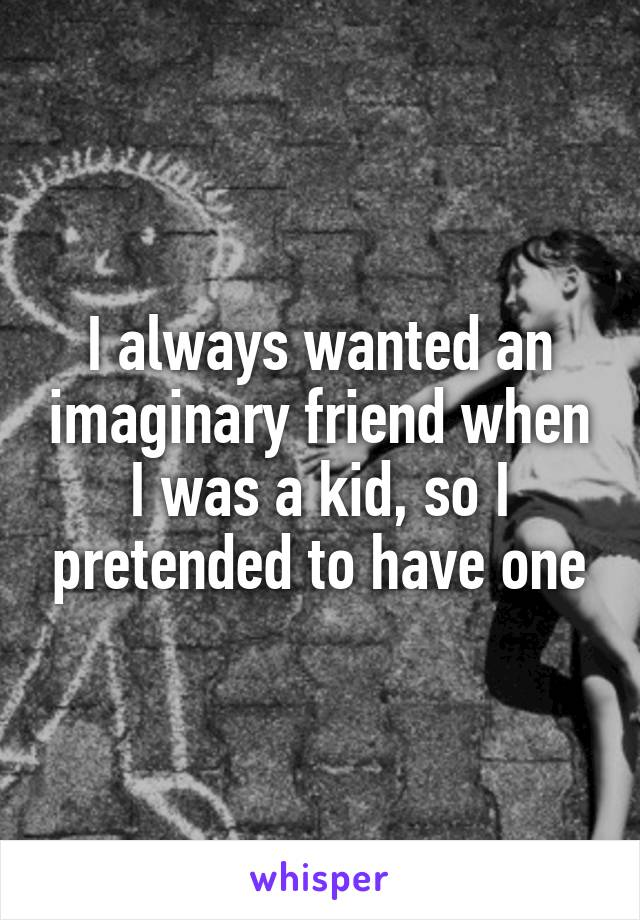 I always wanted an imaginary friend when I was a kid, so I pretended to have one