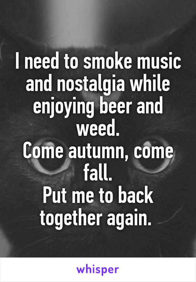 I need to smoke music and nostalgia while enjoying beer and weed. Come autumn, come fall. Put me to back together again.