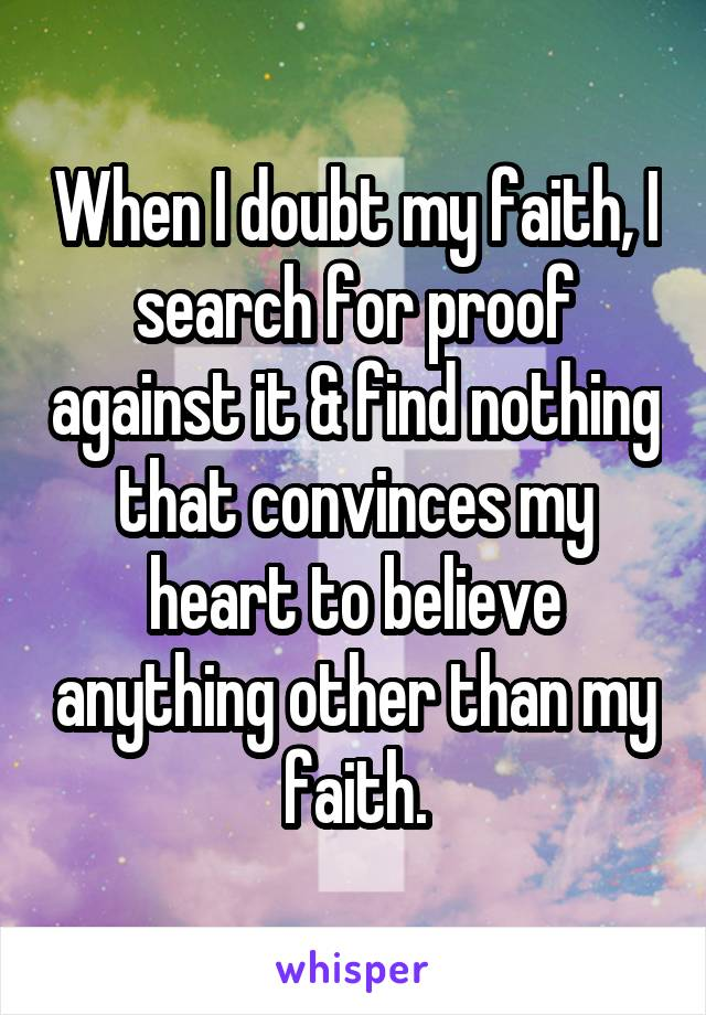 When I doubt my faith, I search for proof against it & find nothing that convinces my heart to believe anything other than my faith.