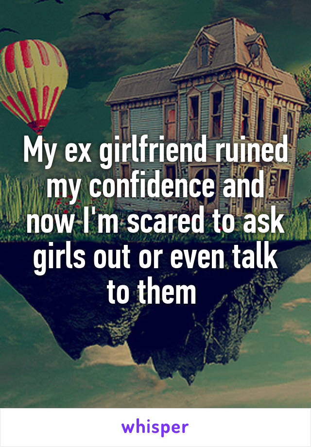 My ex girlfriend ruined my confidence and now I'm scared to ask girls out or even talk to them