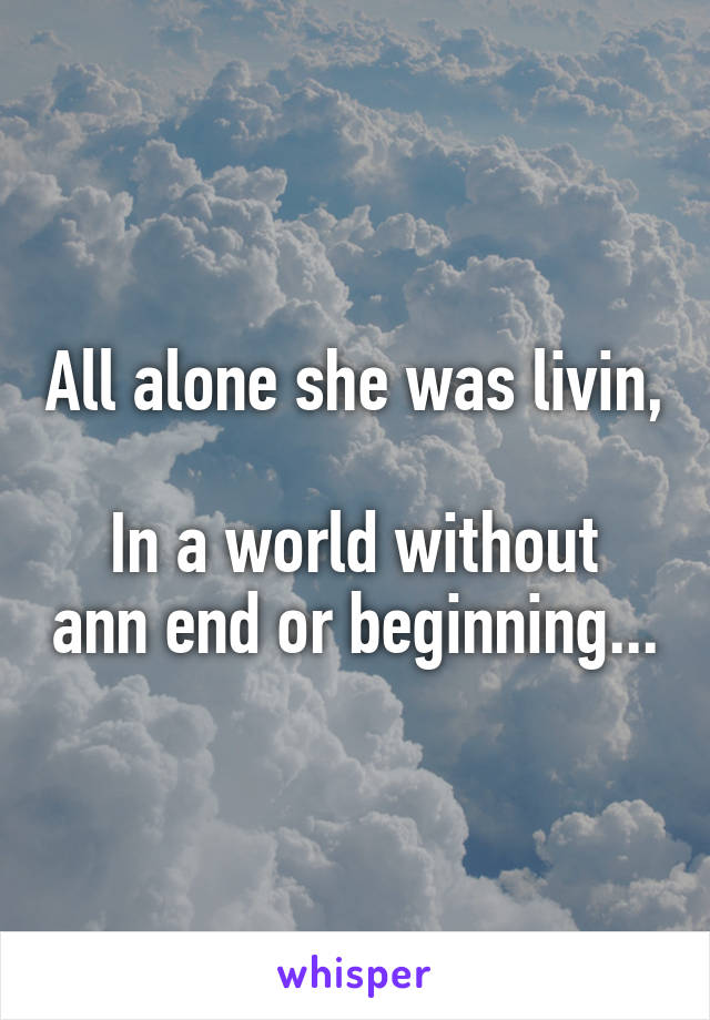 All alone she was livin,  In a world without ann end or beginning...