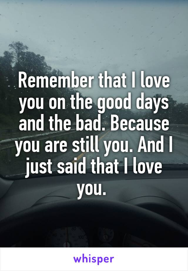 Remember that I love you on the good days and the bad. Because you are still you. And I just said that I love you.