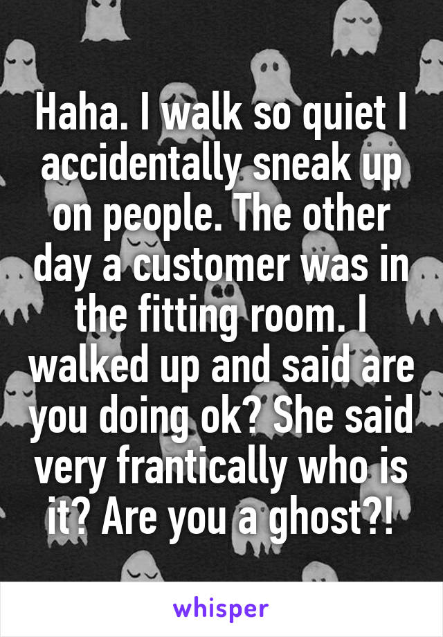 Haha. I walk so quiet I accidentally sneak up on people. The other day a customer was in the fitting room. I walked up and said are you doing ok? She said very frantically who is it? Are you a ghost?!