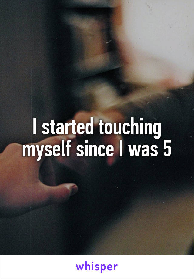 I started touching myself since I was 5