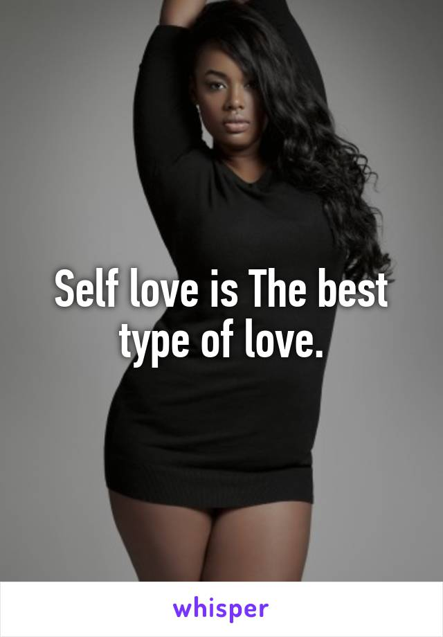 Self love is The best type of love.