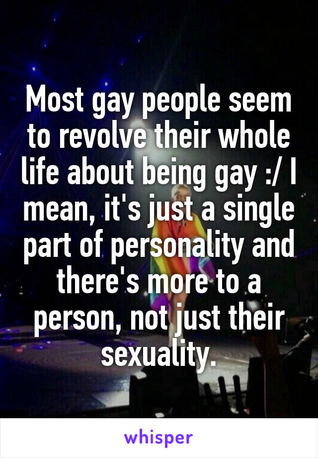 Most gay people seem to revolve their whole life about being gay :/ I mean, it's just a single part of personality and there's more to a person, not just their sexuality.