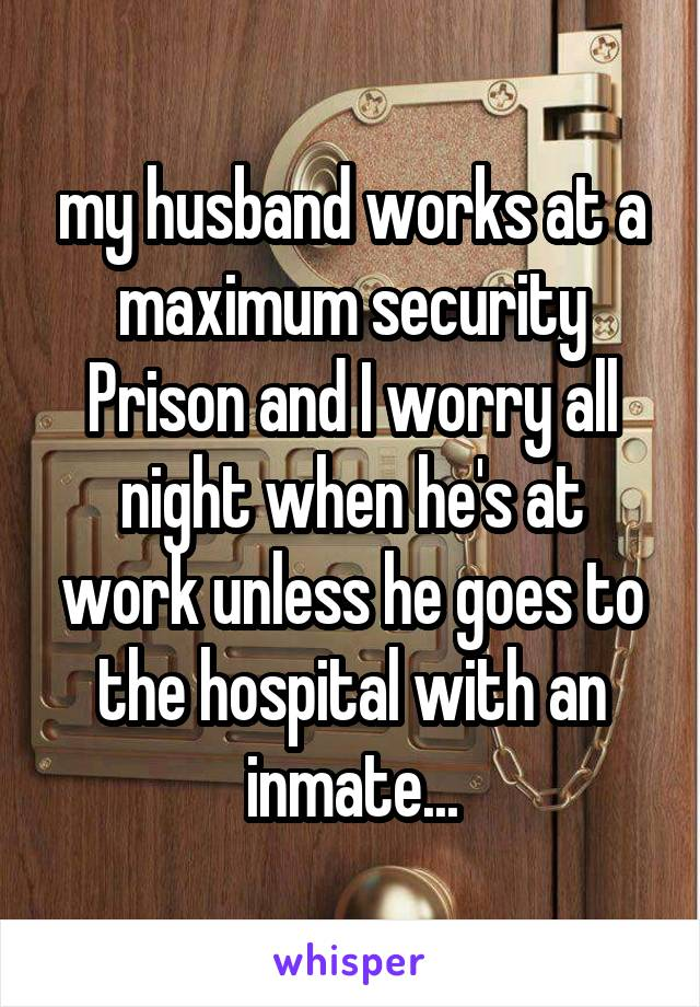 my husband works at a maximum security Prison and I worry all night when he's at work unless he goes to the hospital with an inmate...