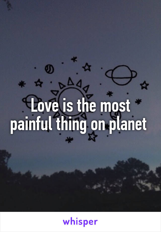 Love is the most painful thing on planet