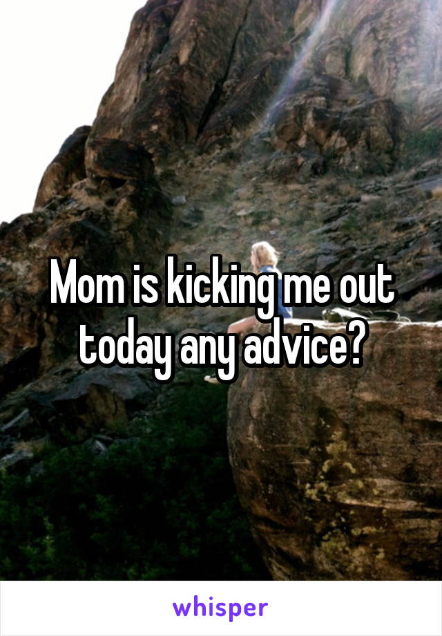 Mom is kicking me out today any advice?