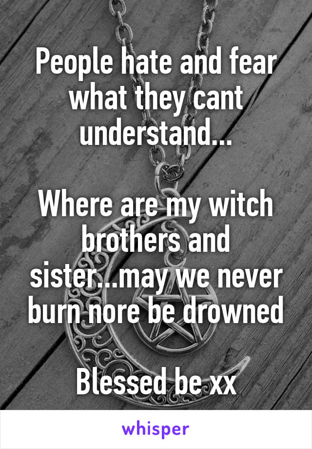 People hate and fear what they cant understand...  Where are my witch brothers and sister...may we never burn nore be drowned  Blessed be xx