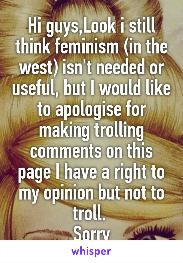 Hi guys,Look i still think feminism (in the west) isn't needed or useful, but I would like to apologise for making trolling comments on this page I have a right to my opinion but not to troll.  Sorry