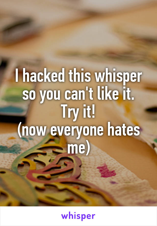 I hacked this whisper so you can't like it. Try it! (now everyone hates me)