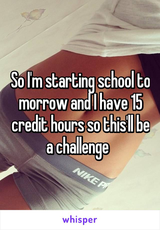 So I'm starting school to morrow and I have 15 credit hours so this'll be a challenge