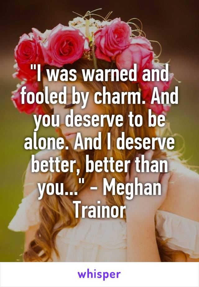 """I was warned and fooled by charm. And you deserve to be alone. And I deserve better, better than you..."" - Meghan Trainor"