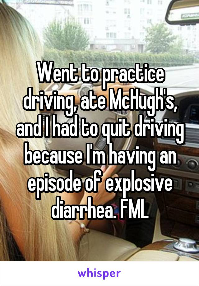 Went to practice driving, ate McHugh's, and I had to quit driving because I'm having an episode of explosive diarrhea. FML