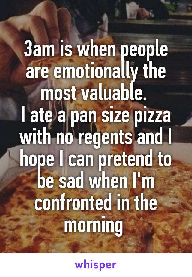 3am is when people are emotionally the most valuable.  I ate a pan size pizza with no regents and I hope I can pretend to be sad when I'm confronted in the morning