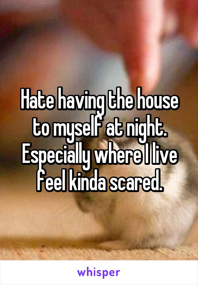 Hate having the house to myself at night. Especially where I live feel kinda scared.
