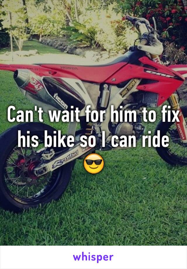 Can't wait for him to fix his bike so I can ride 😎