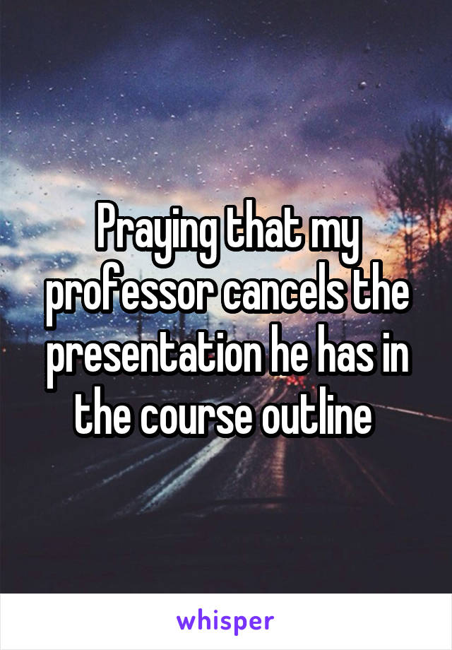 Praying that my professor cancels the presentation he has in the course outline