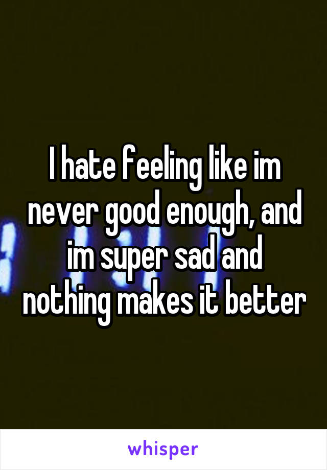 I hate feeling like im never good enough, and im super sad and nothing makes it better