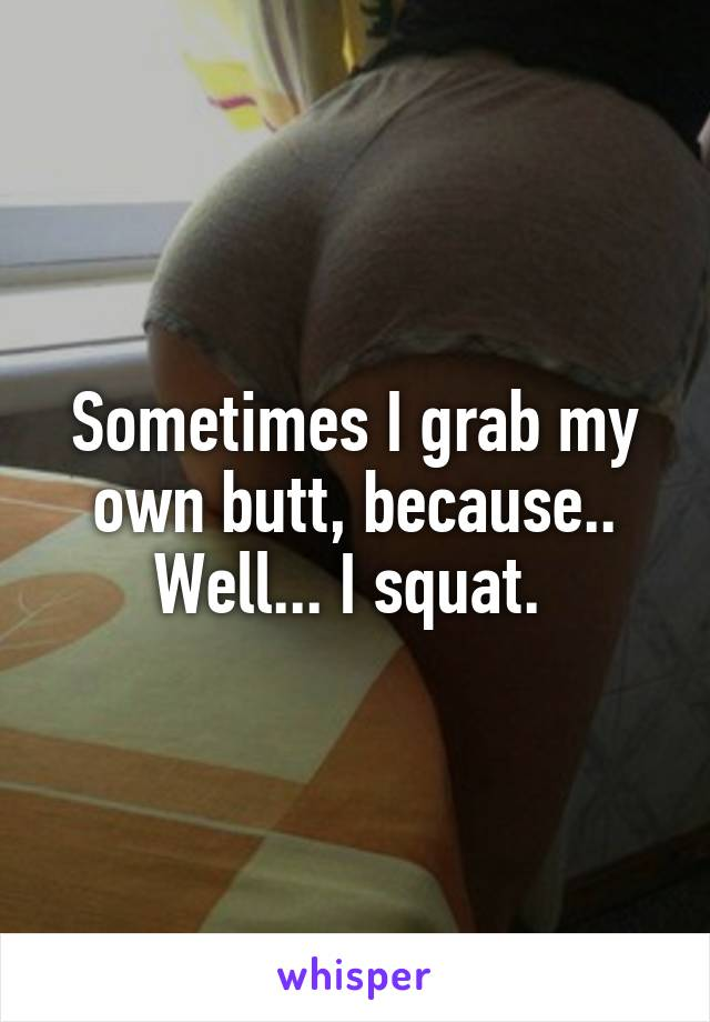 Sometimes I grab my own butt, because.. Well... I squat.