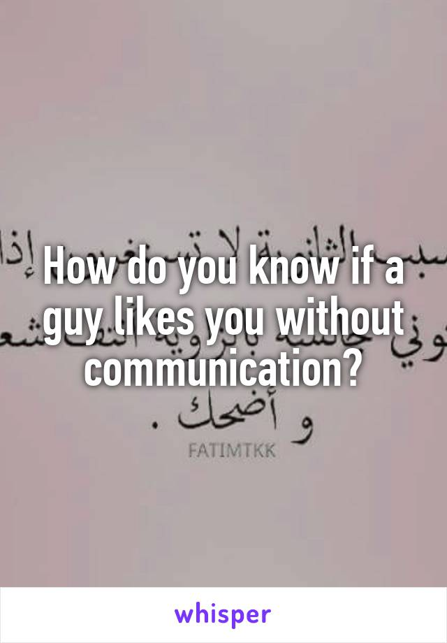 How do you know if a guy likes you without communication?