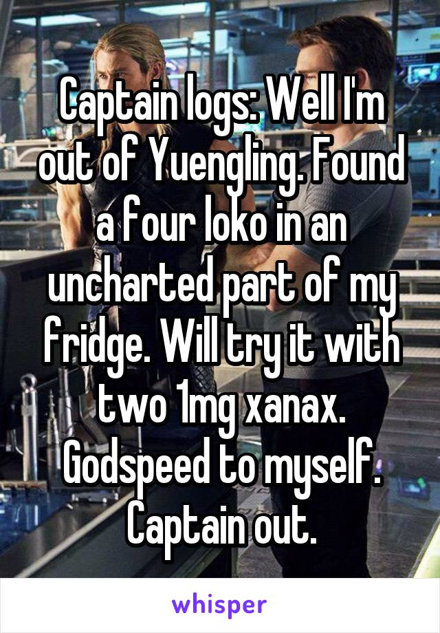 Captain logs: Well I'm out of Yuengling. Found a four loko in an uncharted part of my fridge. Will try it with two 1mg xanax. Godspeed to myself. Captain out.