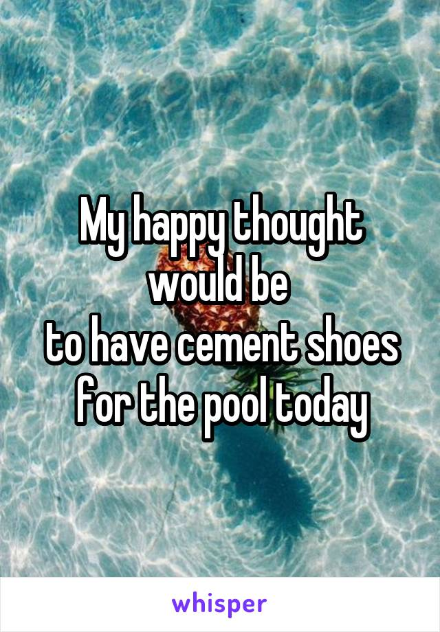 My happy thought would be  to have cement shoes for the pool today