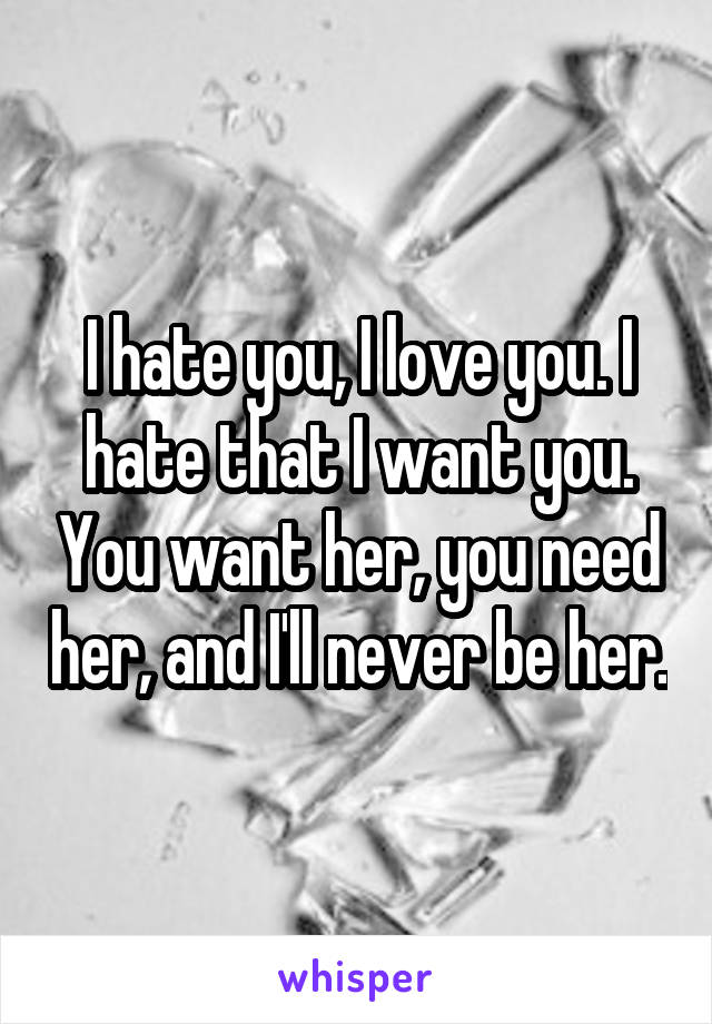 I hate you, I love you. I hate that I want you. You want her, you need her, and I'll never be her.
