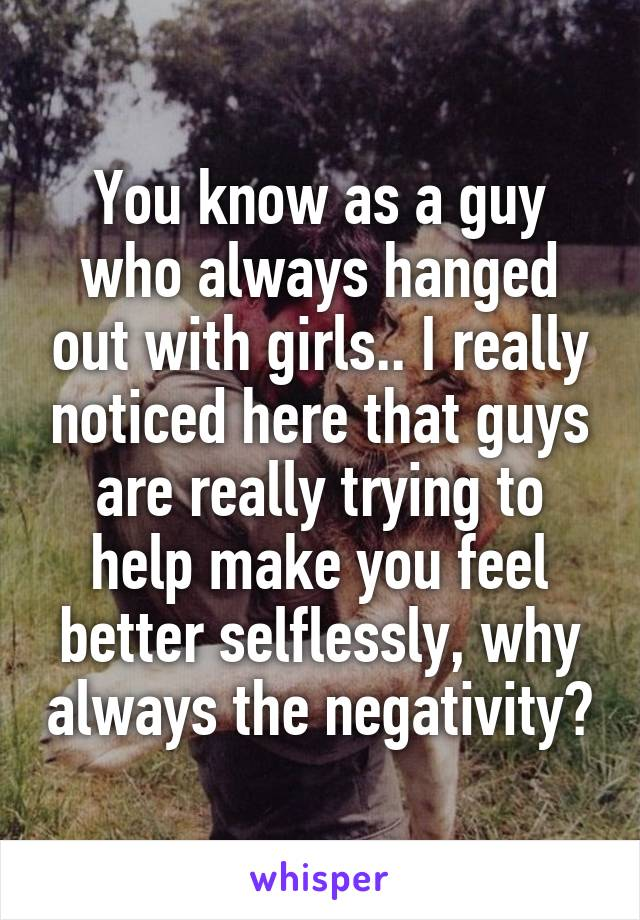You know as a guy who always hanged out with girls.. I really noticed here that guys are really trying to help make you feel better selflessly, why always the negativity?