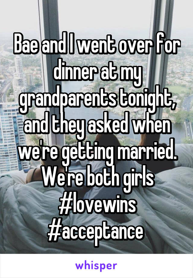 Bae and I went over for dinner at my grandparents tonight, and they asked when we're getting married. We're both girls #lovewins #acceptance