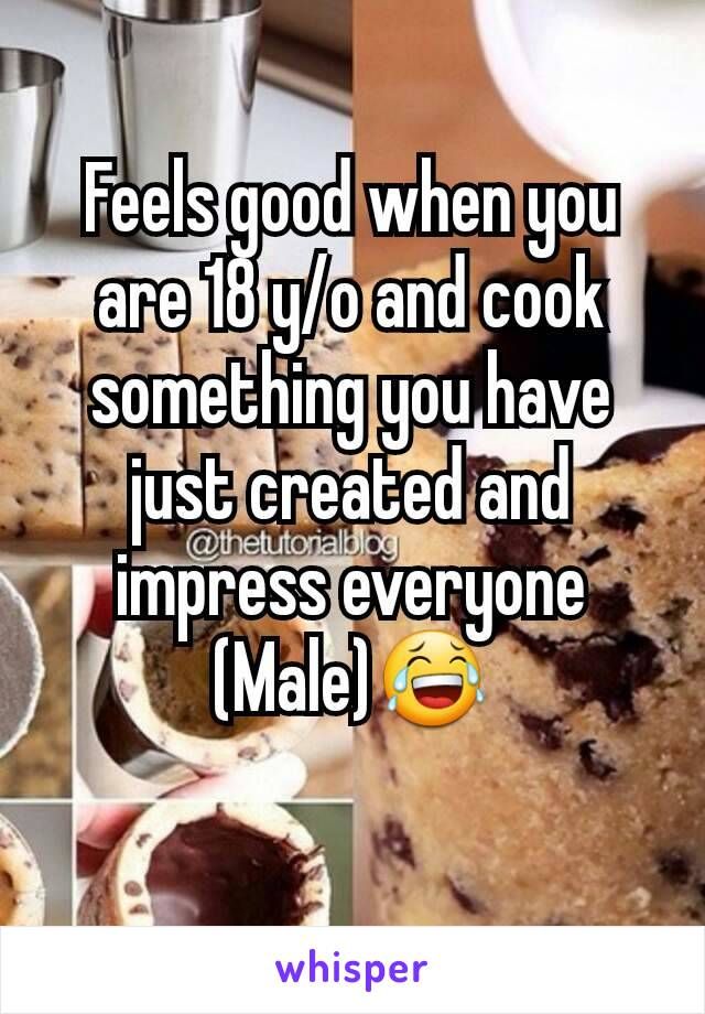 Feels good when you are 18 y/o and cook something you have just created and impress everyone (Male)😂