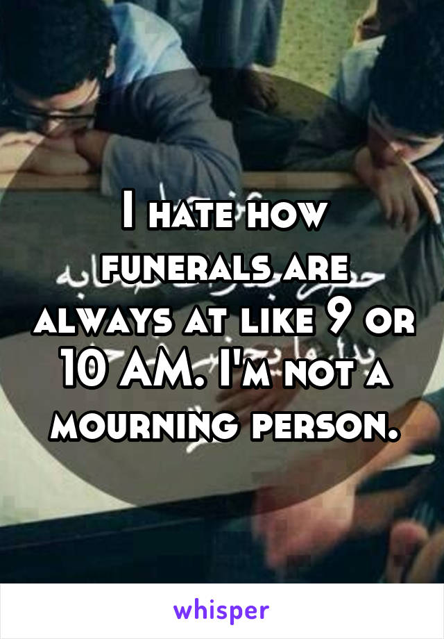 I hate how funerals are always at like 9 or 10 AM. I'm not a mourning person.
