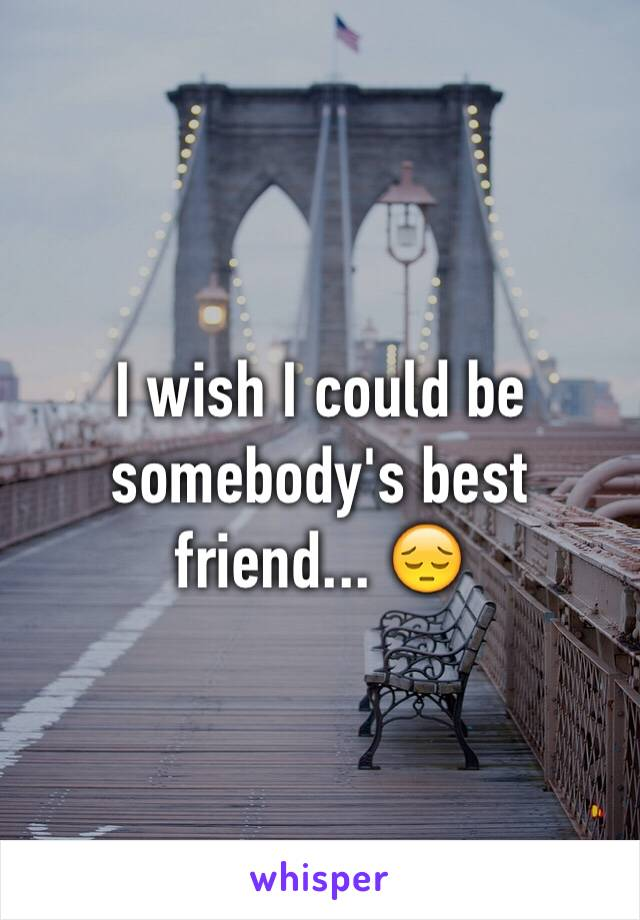 I wish I could be somebody's best friend... 😔