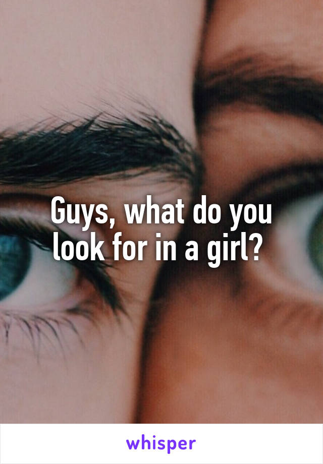 Guys, what do you look for in a girl?