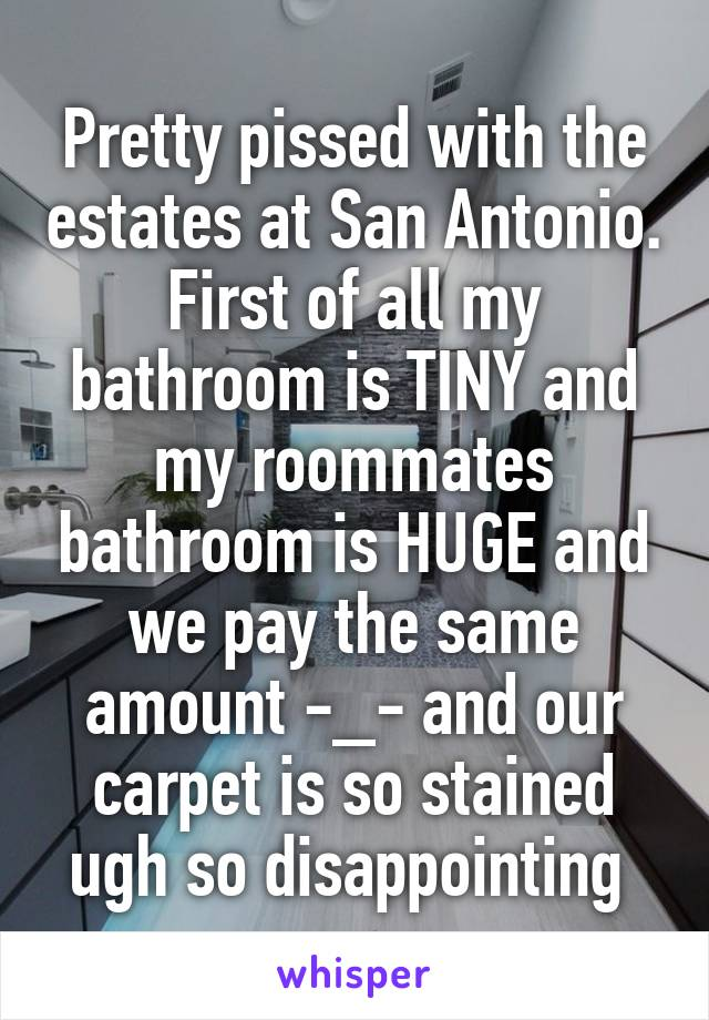 Pretty pissed with the estates at San Antonio. First of all my bathroom is TINY and my roommates bathroom is HUGE and we pay the same amount -_- and our carpet is so stained ugh so disappointing