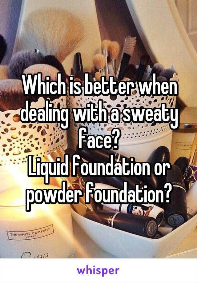 Which is better when dealing with a sweaty face? Liquid foundation or powder foundation?