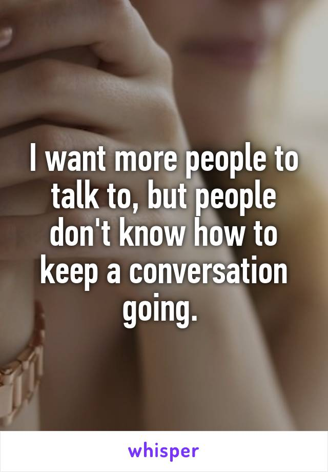 I want more people to talk to, but people don't know how to keep a conversation going.