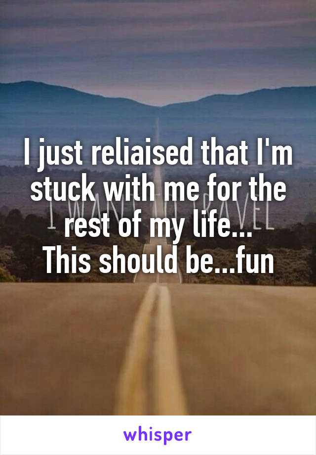 I just reliaised that I'm stuck with me for the rest of my life... This should be...fun